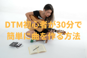 DTM初心者が30分でオリジナル曲を簡単に作る方法